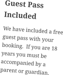 Guest Pass Included We have included a free guest pass with your booking.  If you are 18 years you must be accompanied by a parent or guardian.